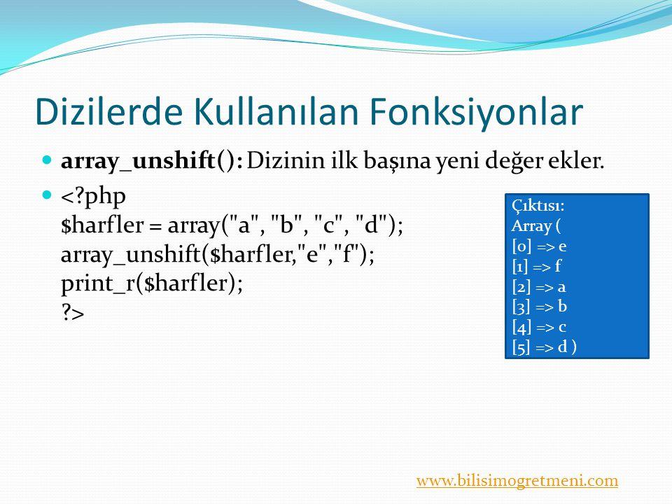 www.bilisimogretmeni.com Dizilerde Kullanılan Fonksiyonlar array_unshift(): Dizinin ilk başına yeni değer ekler.