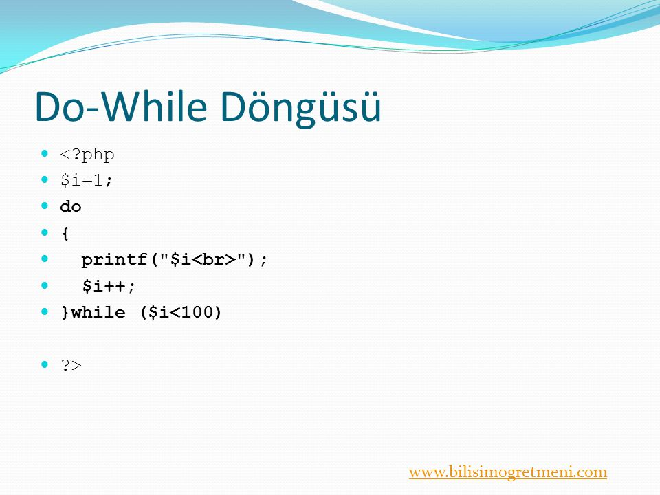 www.bilisimogretmeni.com Do-While Döngüsü <?php $i=1; do { printf(