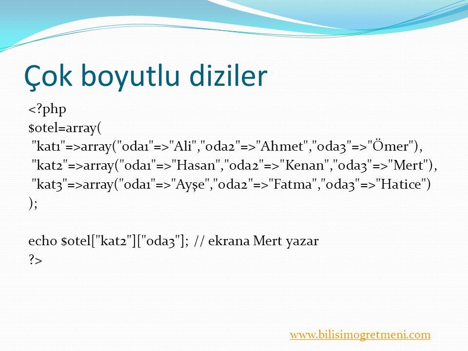 www.bilisimogretmeni.com Çok boyutlu diziler <?php $otel=array( kat1 =>array( oda1 => Ali , oda2 => Ahmet , oda3 => Ömer ), kat2 =>array( oda1 => Hasan , oda2 => Kenan , oda3 => Mert ), kat3 =>array( oda1 => Ayşe , oda2 => Fatma , oda3 => Hatice ) ); echo $otel[ kat2 ][ oda3 ]; // ekrana Mert yazar ?>