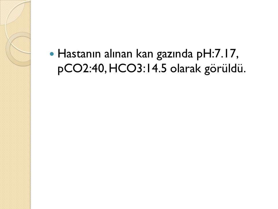 Hastanın alınan kan gazında pH:7.17, pCO2:40, HCO3:14.5 olarak görüldü.