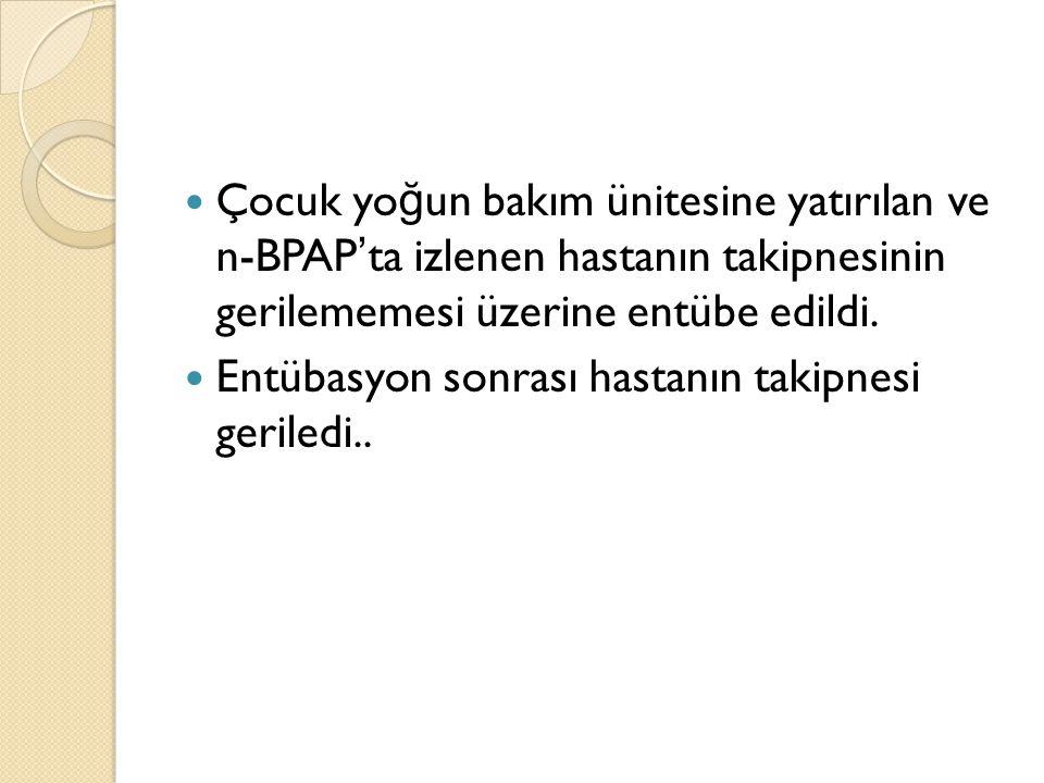 Çocuk yo ğ un bakım ünitesine yatırılan ve n-BPAP ' ta izlenen hastanın takipnesinin gerilememesi üzerine entübe edildi.
