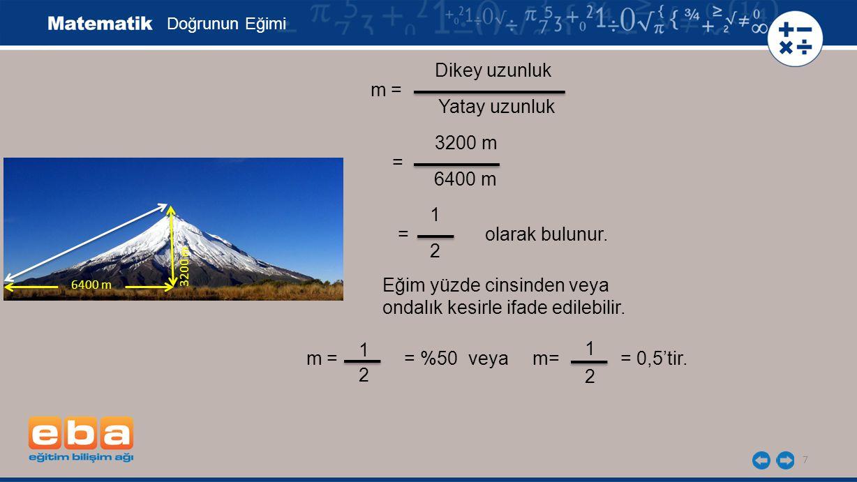 = olarak bulunur. 7 Doğrunun Eğimi m = Dikey uzunluk Yatay uzunluk 3200 m 6400 m = 1 2 3200 m 6400 m = m = = %50 veya m= = 0,5'tir. 2 Eğim yüzde cinsi