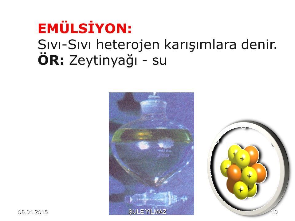 EMÜLSİYON: Sıvı-Sıvı heterojen karışımlara denir. ÖR: Zeytinyağı - su 06.04.201510ŞULE YILMAZ