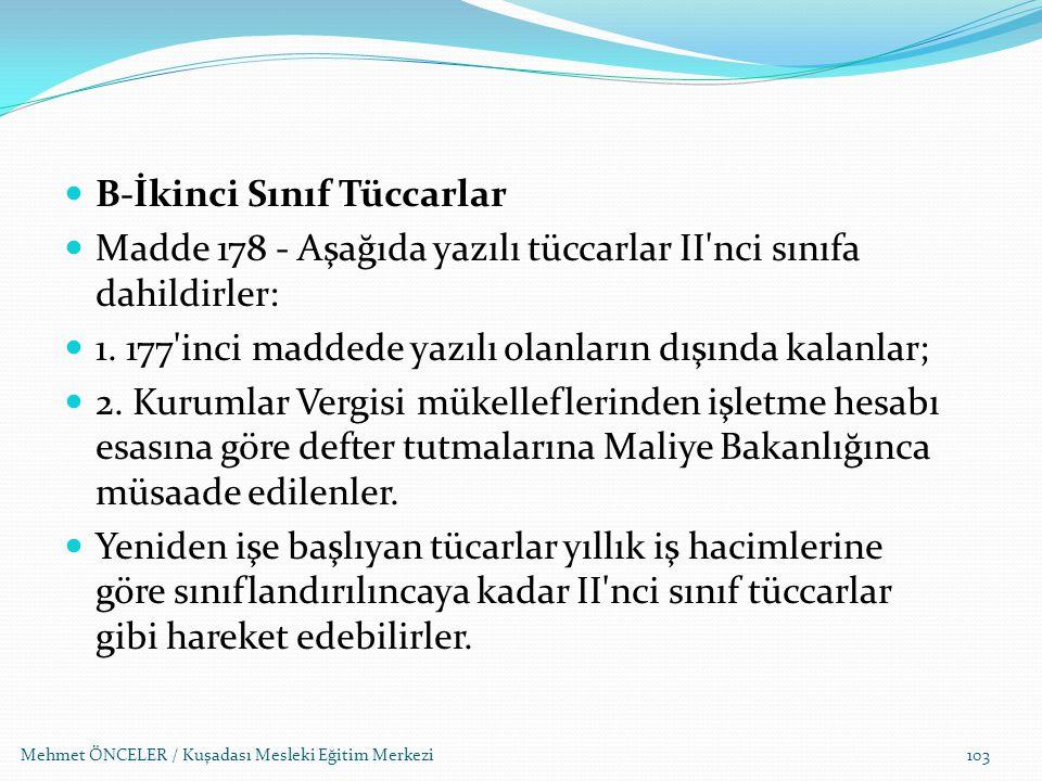Mehmet ÖNCELER / Kuşadası Mesleki Eğitim Merkezi103 B-İkinci Sınıf Tüccarlar Madde 178 - Aşağıda yazılı tüccarlar II'nci sınıfa dahildirler: 1. 177'in