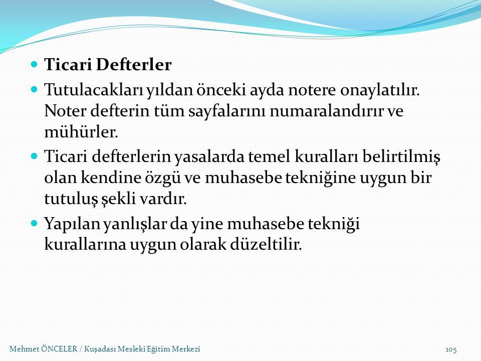 Mehmet ÖNCELER / Kuşadası Mesleki Eğitim Merkezi105 Ticari Defterler Tutulacakları yıldan önceki ayda notere onaylatılır. Noter defterin tüm sayfaları