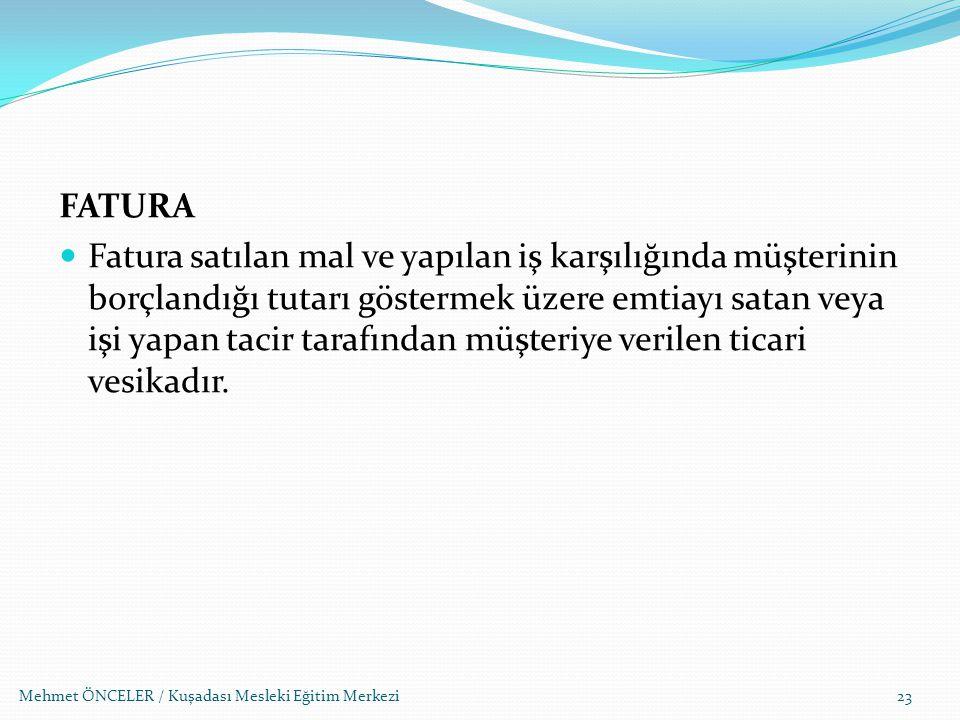 Mehmet ÖNCELER / Kuşadası Mesleki Eğitim Merkezi FATURA Fatura satılan mal ve yapılan iş karşılığında müşterinin borçlandığı tutarı göstermek üzere em
