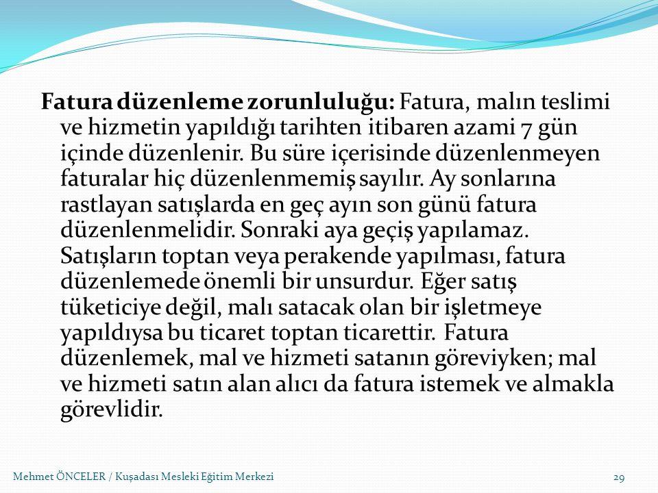 Mehmet ÖNCELER / Kuşadası Mesleki Eğitim Merkezi Fatura düzenleme zorunluluğu: Fatura, malın teslimi ve hizmetin yapıldığı tarihten itibaren azami 7 g