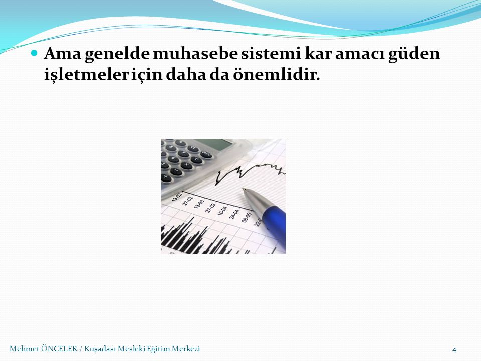 Mehmet ÖNCELER / Kuşadası Mesleki Eğitim Merkezi Ama genelde muhasebe sistemi kar amacı güden işletmeler için daha da önemlidir. 4