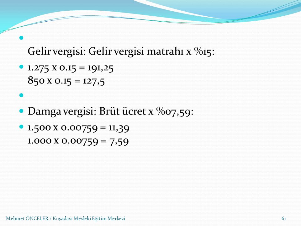 Mehmet ÖNCELER / Kuşadası Mesleki Eğitim Merkezi61 Gelir vergisi: Gelir vergisi matrahı x %15: 1.275 x 0.15 = 191,25 850 x 0.15 = 127,5 Damga vergisi: