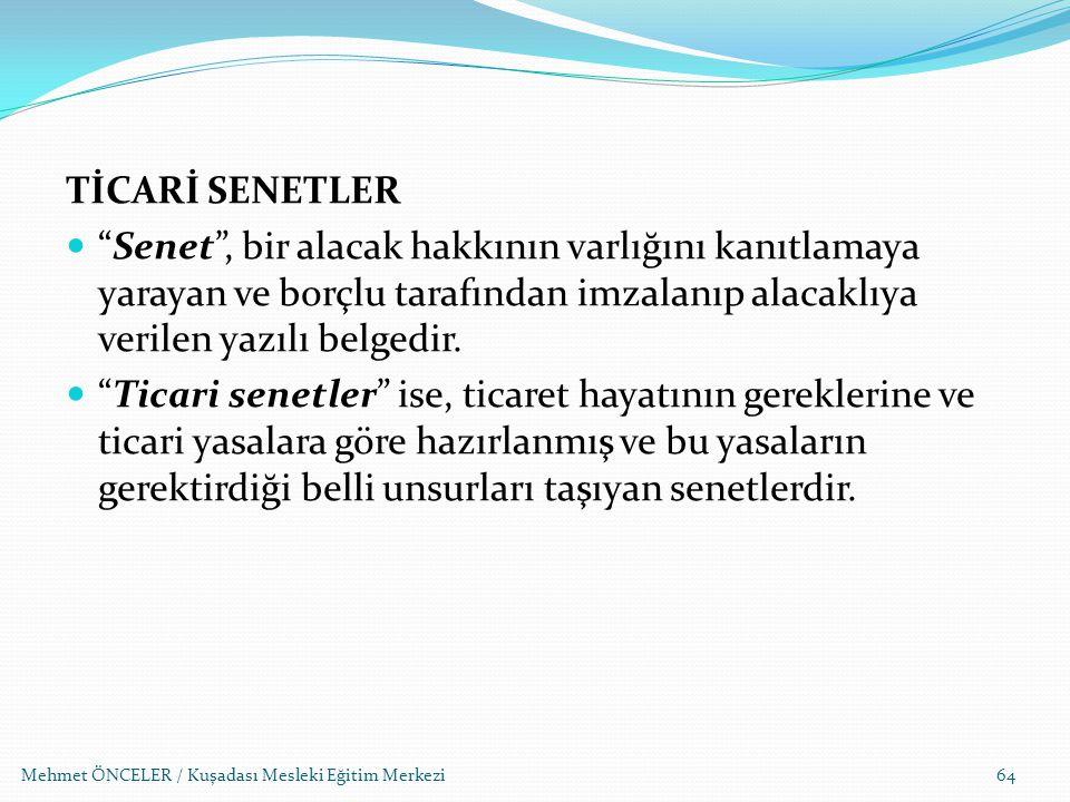 """Mehmet ÖNCELER / Kuşadası Mesleki Eğitim Merkezi64 TİCARİ SENETLER """"Senet"""", bir alacak hakkının varlığını kanıtlamaya yarayan ve borçlu tarafından imz"""