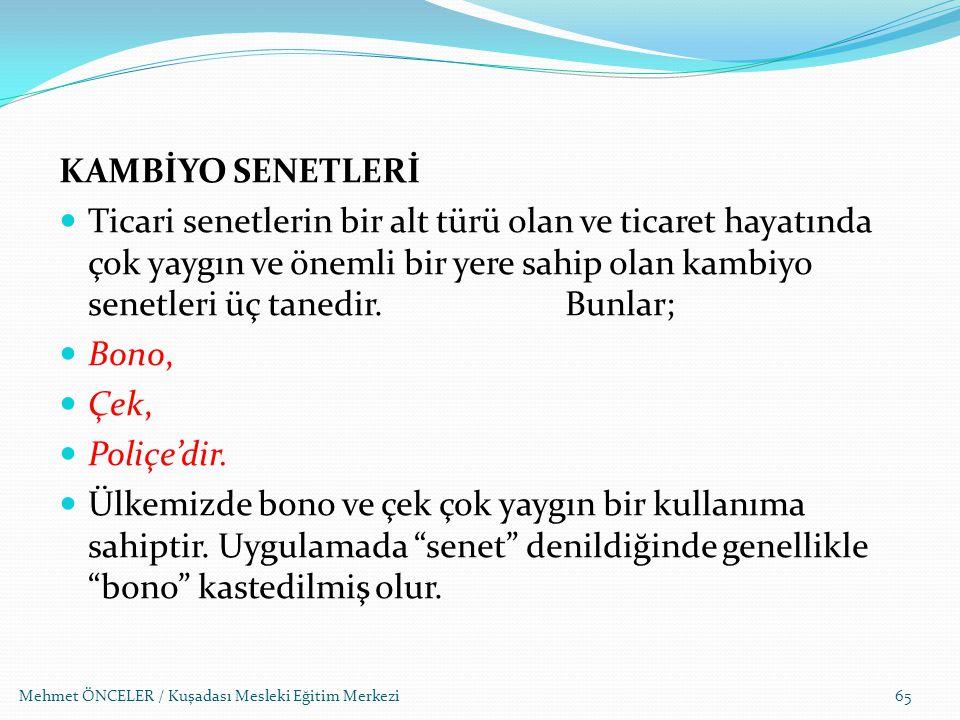 Mehmet ÖNCELER / Kuşadası Mesleki Eğitim Merkezi65 KAMBİYO SENETLERİ Ticari senetlerin bir alt türü olan ve ticaret hayatında çok yaygın ve önemli bir