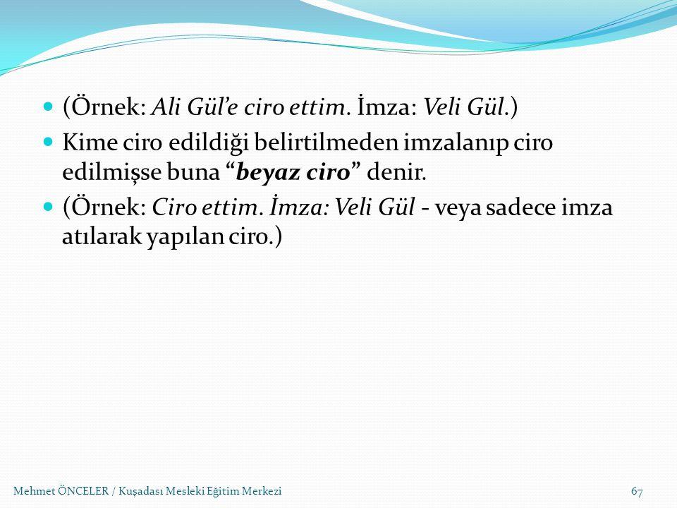 Mehmet ÖNCELER / Kuşadası Mesleki Eğitim Merkezi67 (Örnek: Ali Gül'e ciro ettim. İmza: Veli Gül.) Kime ciro edildiği belirtilmeden imzalanıp ciro edil