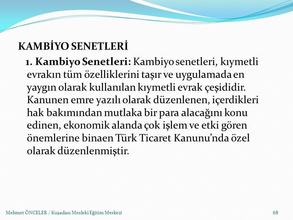 Mehmet ÖNCELER / Kuşadası Mesleki Eğitim Merkezi68 KAMBİYO SENETLERİ 1. Kambiyo Senetleri: Kambiyo senetleri, kıymetli evrakın tüm özelliklerini taşır