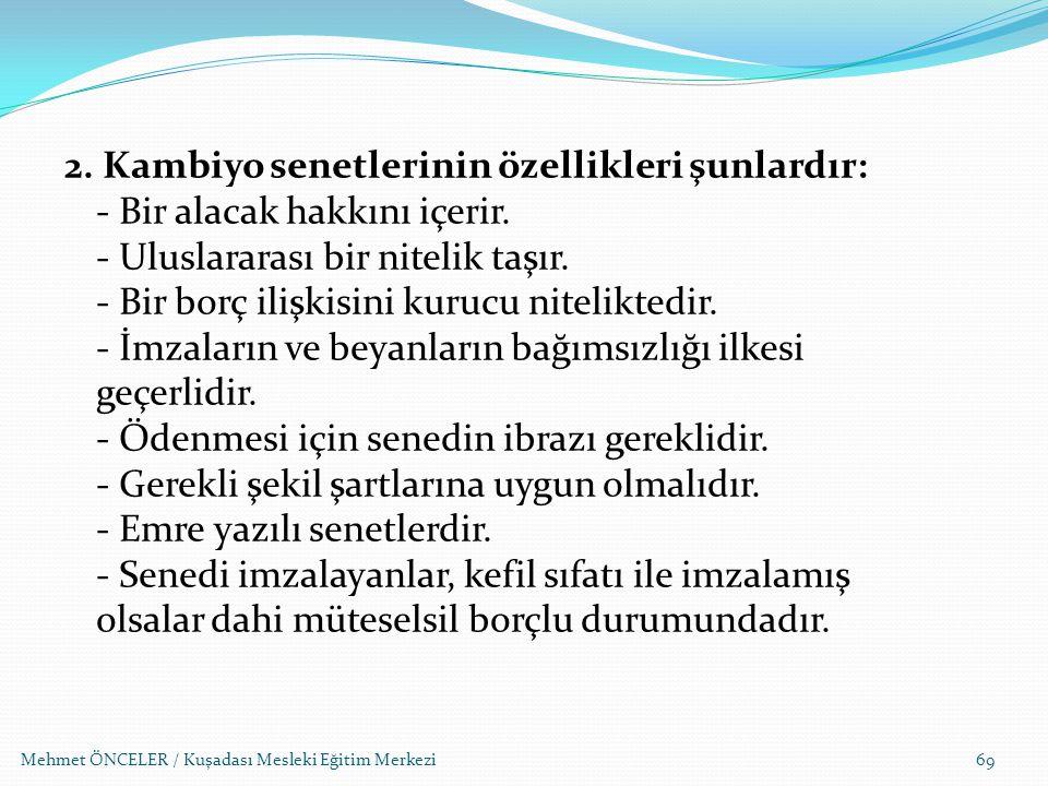 Mehmet ÖNCELER / Kuşadası Mesleki Eğitim Merkezi69 2. Kambiyo senetlerinin özellikleri şunlardır: - Bir alacak hakkını içerir. - Uluslararası bir nite
