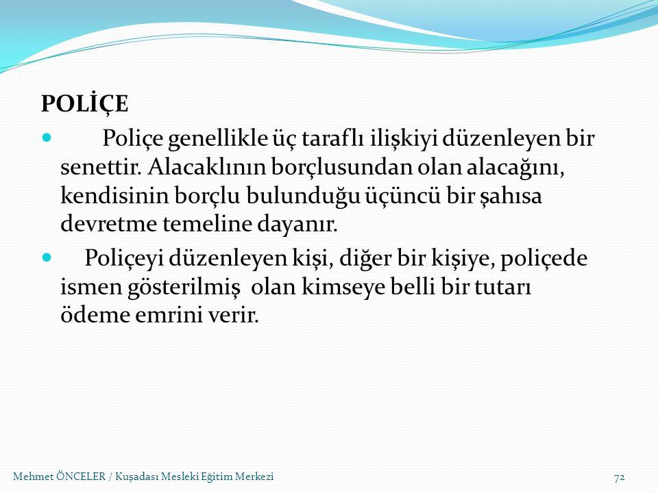 Mehmet ÖNCELER / Kuşadası Mesleki Eğitim Merkezi72 POLİÇE Poliçe genellikle üç taraflı ilişkiyi düzenleyen bir senettir. Alacaklının borçlusundan olan