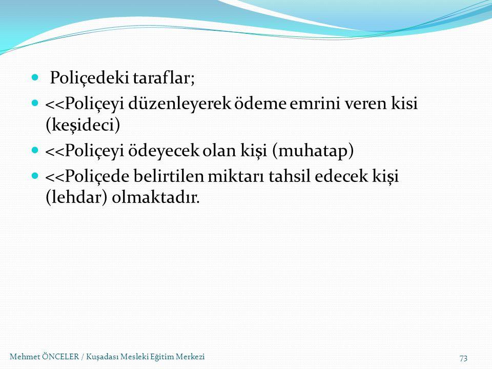Mehmet ÖNCELER / Kuşadası Mesleki Eğitim Merkezi73 Poliçedeki taraflar; <<Poliçeyi düzenleyerek ödeme emrini veren kisi (keşideci) <<Poliçeyi ödeyecek