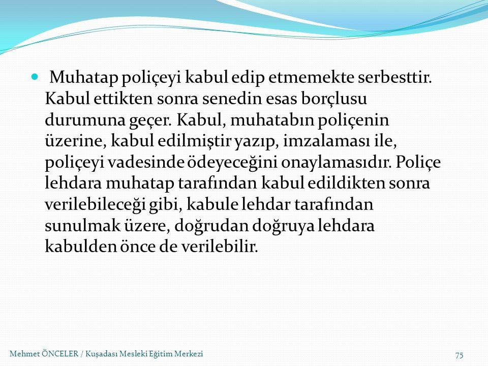 Mehmet ÖNCELER / Kuşadası Mesleki Eğitim Merkezi75 Muhatap poliçeyi kabul edip etmemekte serbesttir. Kabul ettikten sonra senedin esas borçlusu durumu