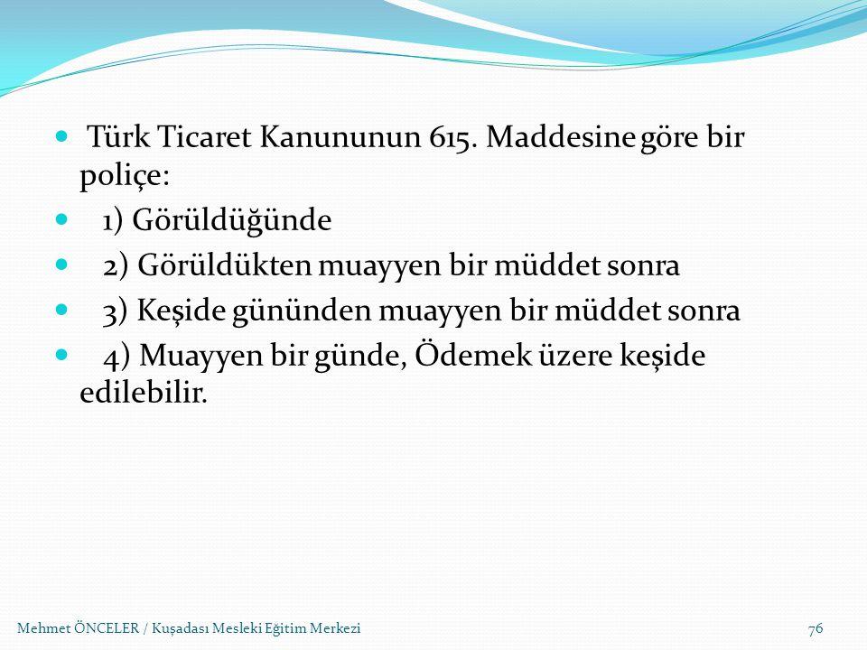 Mehmet ÖNCELER / Kuşadası Mesleki Eğitim Merkezi76 Türk Ticaret Kanununun 615. Maddesine göre bir poliçe: 1) Görüldüğünde 2) Görüldükten muayyen bir m