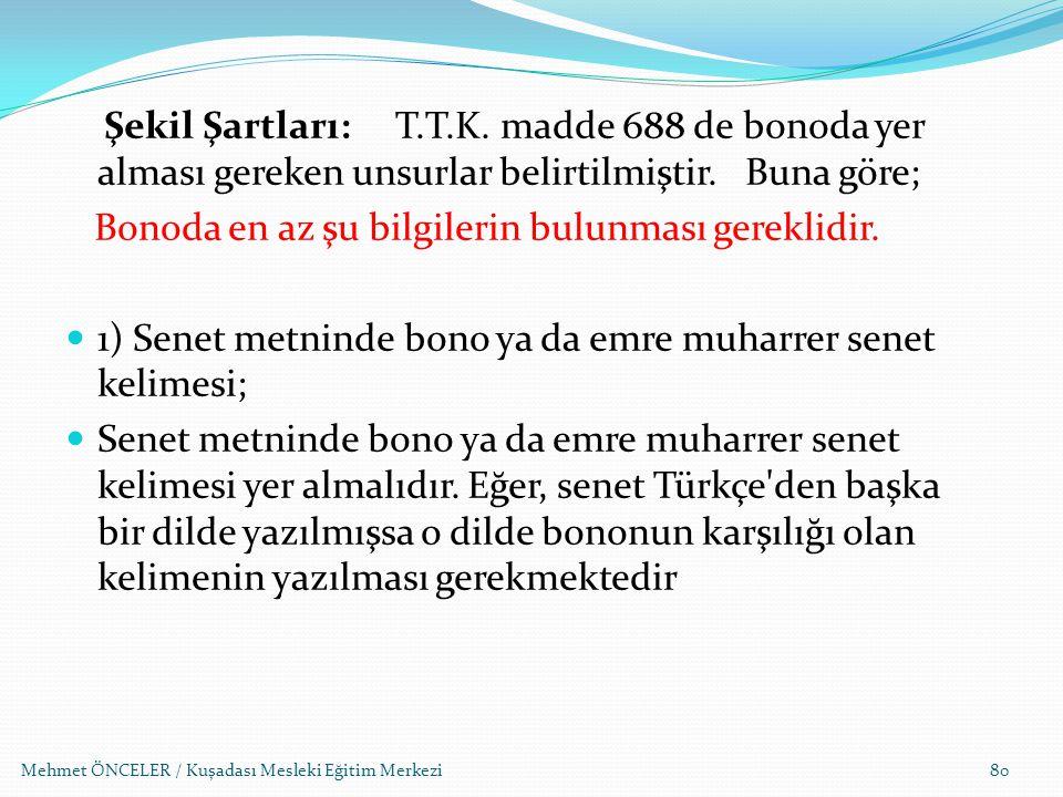 Mehmet ÖNCELER / Kuşadası Mesleki Eğitim Merkezi80 Şekil Şartları: T.T.K. madde 688 de bonoda yer alması gereken unsurlar belirtilmiştir. Buna göre; B