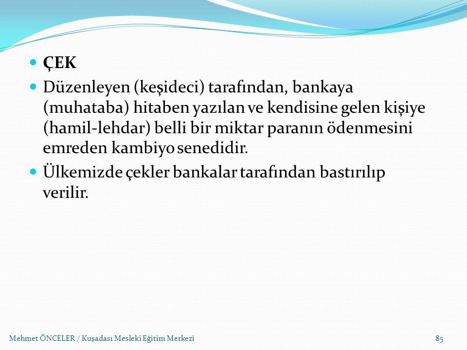 Mehmet ÖNCELER / Kuşadası Mesleki Eğitim Merkezi85 ÇEK Düzenleyen (keşideci) tarafından, bankaya (muhataba) hitaben yazılan ve kendisine gelen kişiye