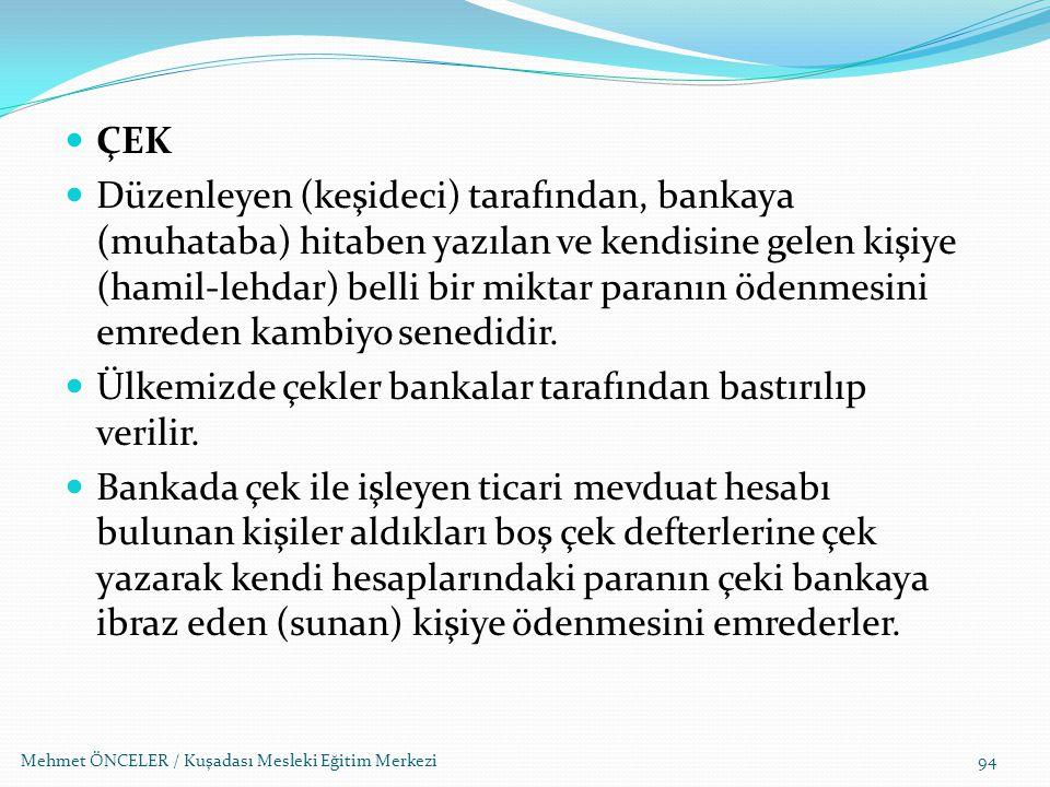Mehmet ÖNCELER / Kuşadası Mesleki Eğitim Merkezi94 ÇEK Düzenleyen (keşideci) tarafından, bankaya (muhataba) hitaben yazılan ve kendisine gelen kişiye