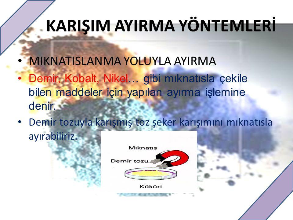 KARIŞIM AYIRMA YÖNTEMLERİ MIKNATISLANMA YOLUYLA AYIRMA Demir, Kobalt, Nikel… gibi mıknatısla çekile bilen maddeler için yapılan ayırma işlemine denir.