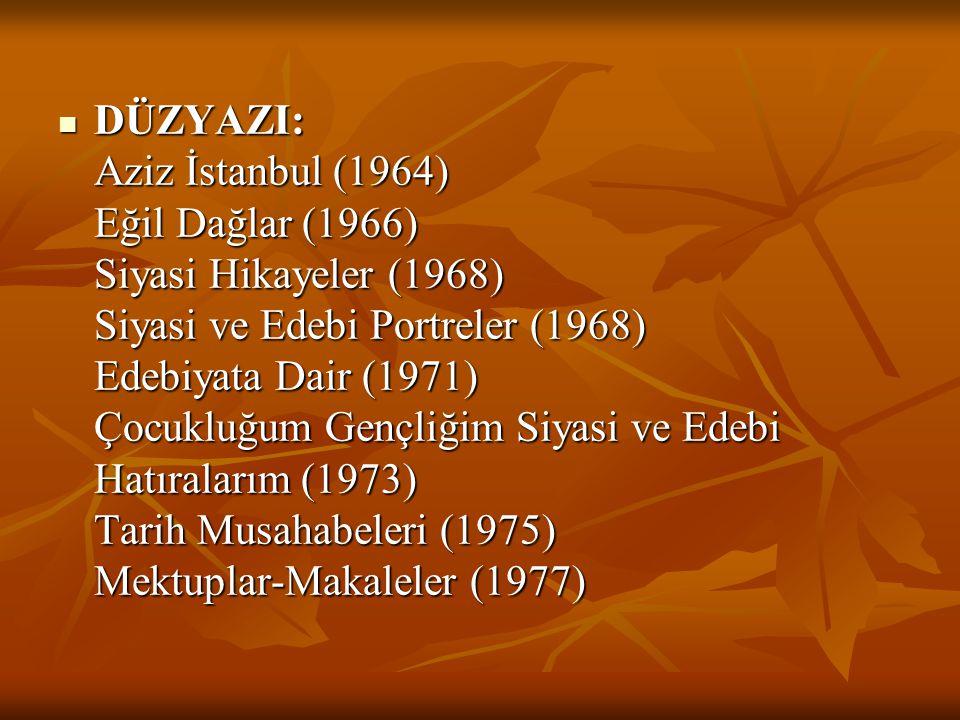 DÜZYAZI: Aziz İstanbul (1964) Eğil Dağlar (1966) Siyasi Hikayeler (1968) Siyasi ve Edebi Portreler (1968) Edebiyata Dair (1971) Çocukluğum Gençliğim S