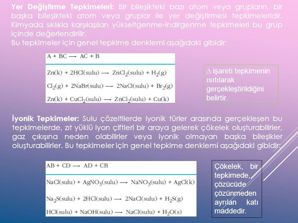 Yer Değiştirme Tepkimeleri: Bir bileşikteki bazı atom veya grupların, bir başka bileşikteki atom veya gruplar ile yer değiştirmesi tepkimeleridir. Kim