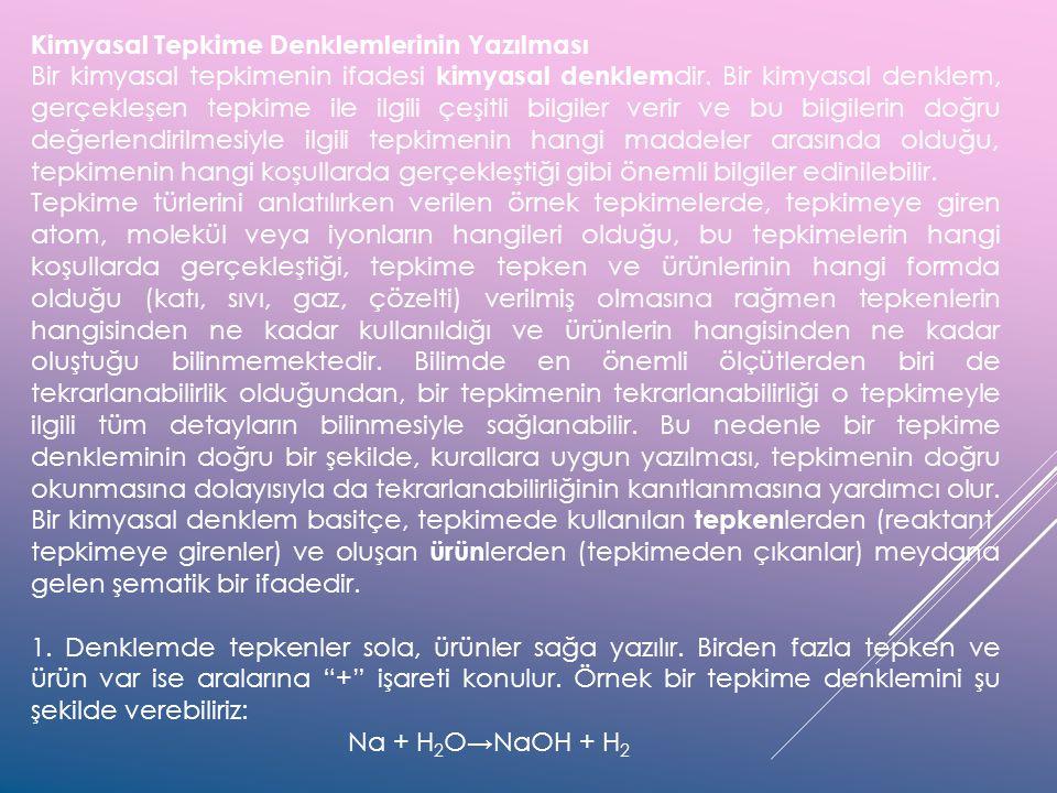 Kimyasal Tepkime Denklemlerinin Yazılması Bir kimyasal tepkimenin ifadesi kimyasal denklem dir. Bir kimyasal denklem, gerçekleşen tepkime ile ilgili ç