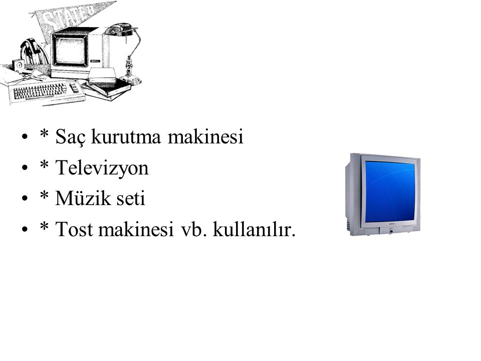 * Saç kurutma makinesi * Televizyon * Müzik seti * Tost makinesi vb. kullanılır.