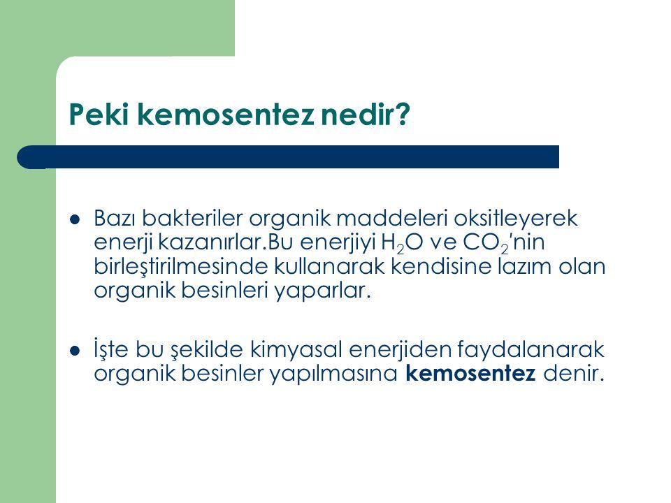 Peki kemosentez nedir? Bazı bakteriler organik maddeleri oksitleyerek enerji kazanırlar.Bu enerjiyi H 2 O ve CO 2 ′nin birleştirilmesinde kullanarak k