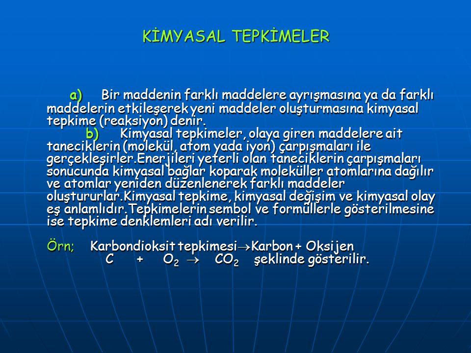 KİMYASAL TEPKİMELER a) Bir maddenin farklı maddelere ayrışmasına ya da farklı maddelerin etkileşerek yeni maddeler oluşturmasına kimyasal tepkime (rea
