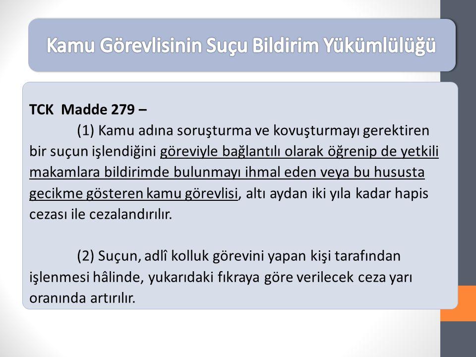 TCK Madde 279 – (1) Kamu adına soruşturma ve kovuşturmayı gerektiren bir suçun işlendiğini göreviyle bağlantılı olarak öğrenip de yetkili makamlara bildirimde bulunmayı ihmal eden veya bu hususta gecikme gösteren kamu görevlisi, altı aydan iki yıla kadar hapis cezası ile cezalandırılır.