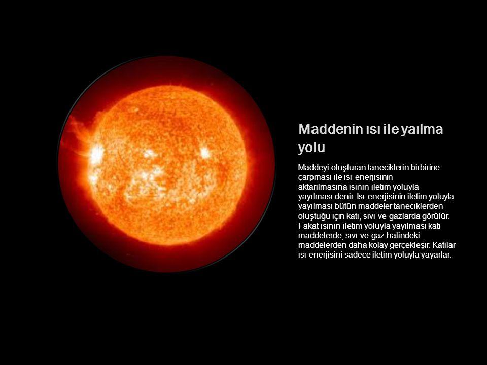Bulunduğu ortama göre sıcaklığı fazla (yüksek) olan her madde çevresine ısı aktarır, yayar.