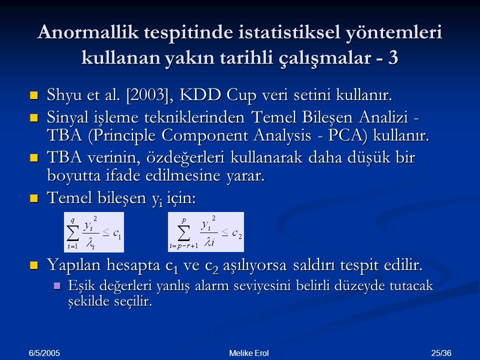 6/5/2005 25/36 Melike Erol Anormallik tespitinde istatistiksel yöntemleri kullanan yakın tarihli çalışmalar - 3 Shyu et al. [2003], KDD Cup veri setin