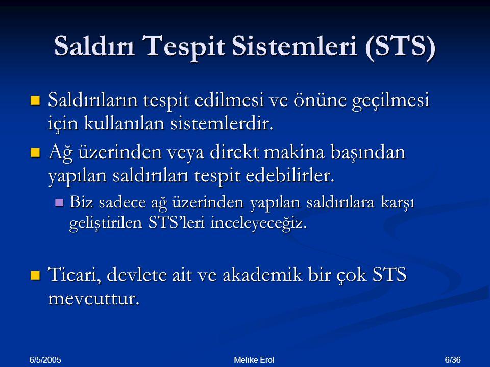 6/5/2005 27/36 Melike ErolPLAN Giriş Giriş Saldırı çeşitleri Saldırı çeşitleri Günümüzde saldırıların boyutları Günümüzde saldırıların boyutları Saldırı Tespit Sistemleri (STS) Saldırı Tespit Sistemleri (STS) STS'lerin Veri İşleme Zamanına göre sınıflandırılması STS'lerin Veri İşleme Zamanına göre sınıflandırılması STS'lerin Mimarilerine göre sınıflandırılması STS'lerin Mimarilerine göre sınıflandırılması STS'lerin Bilgi Kaynaklarına göre sınıflandırılması STS'lerin Bilgi Kaynaklarına göre sınıflandırılması STS'lerin Veri İşleme yöntemlerine göre sınıflandırılması STS'lerin Veri İşleme yöntemlerine göre sınıflandırılması Anormallik Temelli Anormallik Temelli İmza Temelli İmza Temelli Bazı STS örnekleri Bazı STS örnekleri STS'lerin Başarım Ölçütleri STS'lerin Başarım Ölçütleri STS testlerinde kullanılan DARPA veri setleri STS testlerinde kullanılan DARPA veri setleri İstatistiksel anormallik tespiti kullanan yakın tarihli çalışmalar İstatistiksel anormallik tespiti kullanan yakın tarihli çalışmalar Bir gerçekleme çalışması Bir gerçekleme çalışması