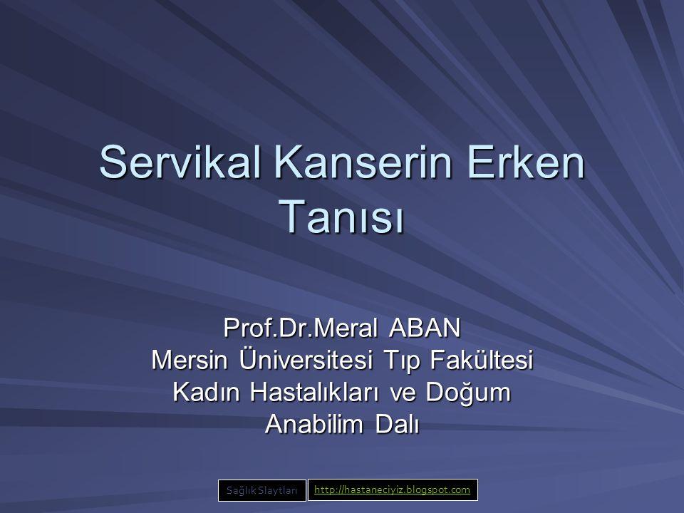 Servikal Kanserin Erken Tanısı Prof.Dr.Meral ABAN Mersin Üniversitesi Tıp Fakültesi Kadın Hastalıkları ve Doğum Anabilim Dalı Sağlık Slaytları http://