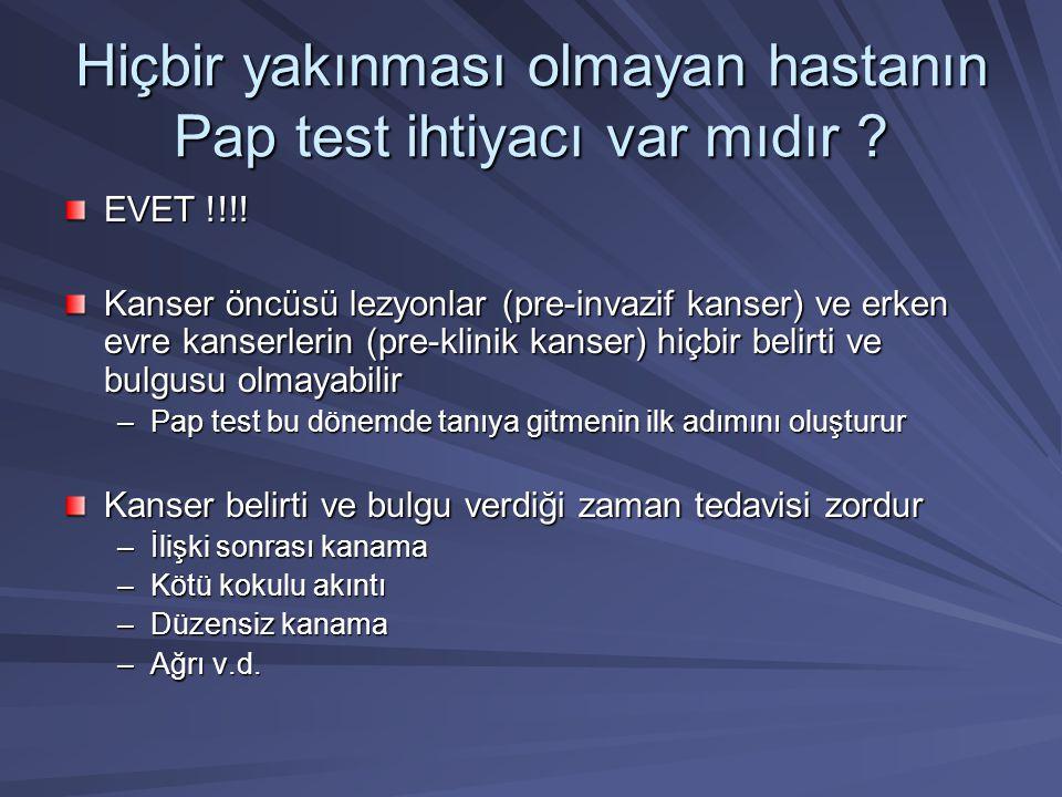 Hiçbir yakınması olmayan hastanın Pap test ihtiyacı var mıdır ? EVET !!!! Kanser öncüsü lezyonlar (pre-invazif kanser) ve erken evre kanserlerin (pre-