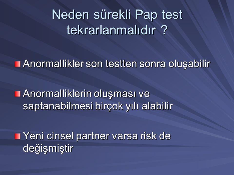 Neden sürekli Pap test tekrarlanmalıdır ? Anormallikler son testten sonra oluşabilir Anormalliklerin oluşması ve saptanabilmesi birçok yılı alabilir Y