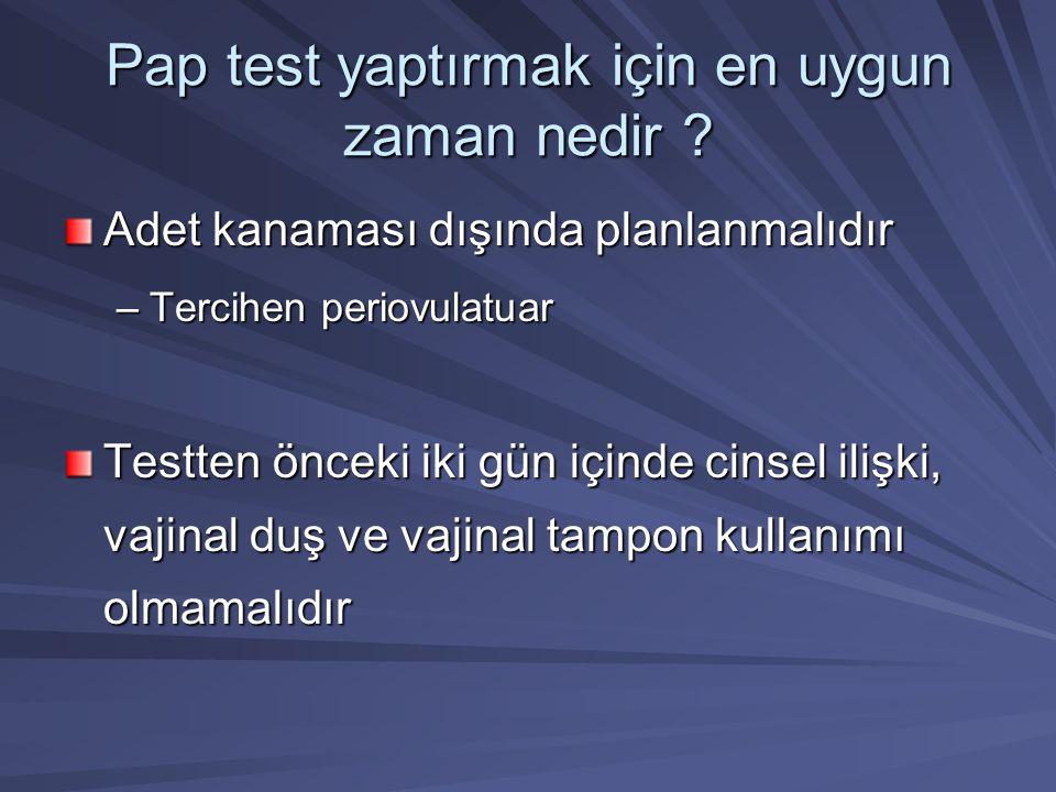 Pap test yaptırmak için en uygun zaman nedir ? Adet kanaması dışında planlanmalıdır –Tercihen periovulatuar Testten önceki iki gün içinde cinsel ilişk