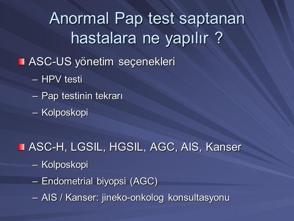 Anormal Pap test saptanan hastalara ne yapılır ? ASC-US yönetim seçenekleri –HPV testi –Pap testinin tekrarı –Kolposkopi ASC-H, LGSIL, HGSIL, AGC, AIS