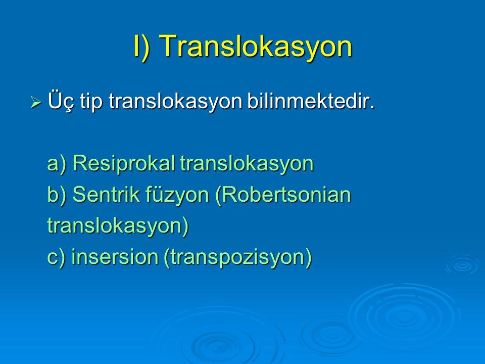 I) Translokasyon  Translokasyon kromozomlar arasında kromozomal materyalin transferidir. şöyle ki. her iki kromozomda oluşan kırıklar anormal yeni dü