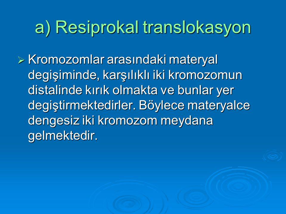 I) Translokasyon  Üç tip translokasyon bilinmektedir. a) Resiprokal translokasyon a) Resiprokal translokasyon b) Sentrik füzyon (Robertsonian b) Sent