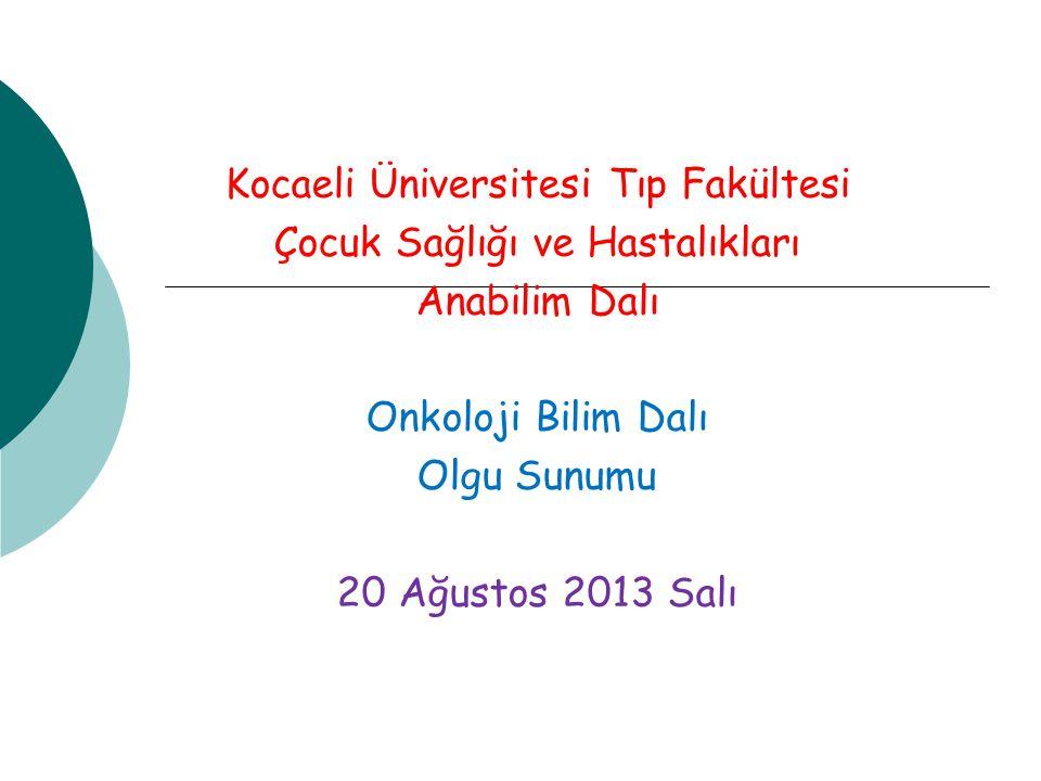 Kocaeli Üniversitesi Tıp Fakültesi Çocuk Sağlığı ve Hastalıkları Anabilim Dalı Onkoloji Bilim Dalı Olgu Sunumu 20 Ağustos 2013 Salı