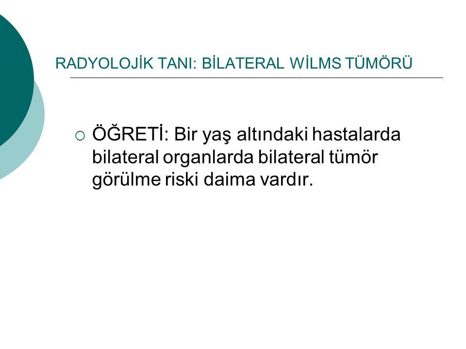 RADYOLOJİK TANI: BİLATERAL WİLMS TÜMÖRÜ  ÖĞRETİ: Bir yaş altındaki hastalarda bilateral organlarda bilateral tümör görülme riski daima vardır.