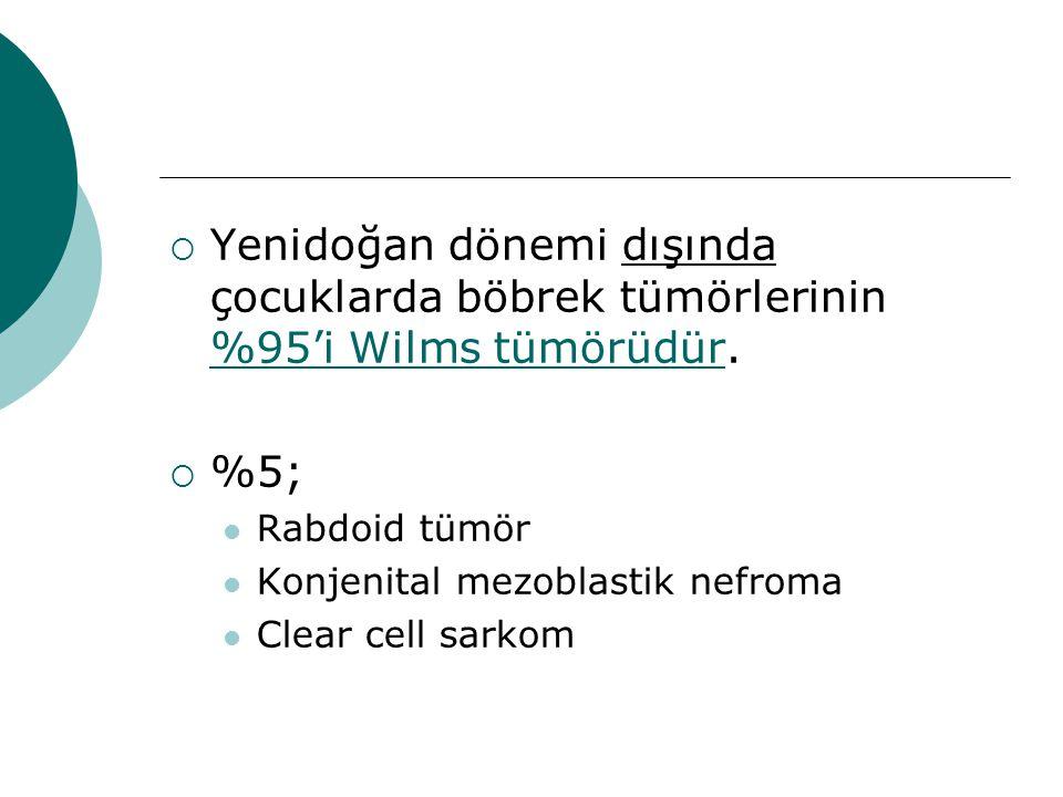  Yenidoğan dönemi dışında çocuklarda böbrek tümörlerinin %95'i Wilms tümörüdür.  %5; Rabdoid tümör Konjenital mezoblastik nefroma Clear cell sarkom