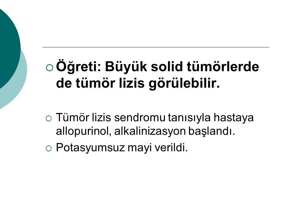  Öğreti: Büyük solid tümörlerde de tümör lizis görülebilir.  Tümör lizis sendromu tanısıyla hastaya allopurinol, alkalinizasyon başlandı.  Potasyum