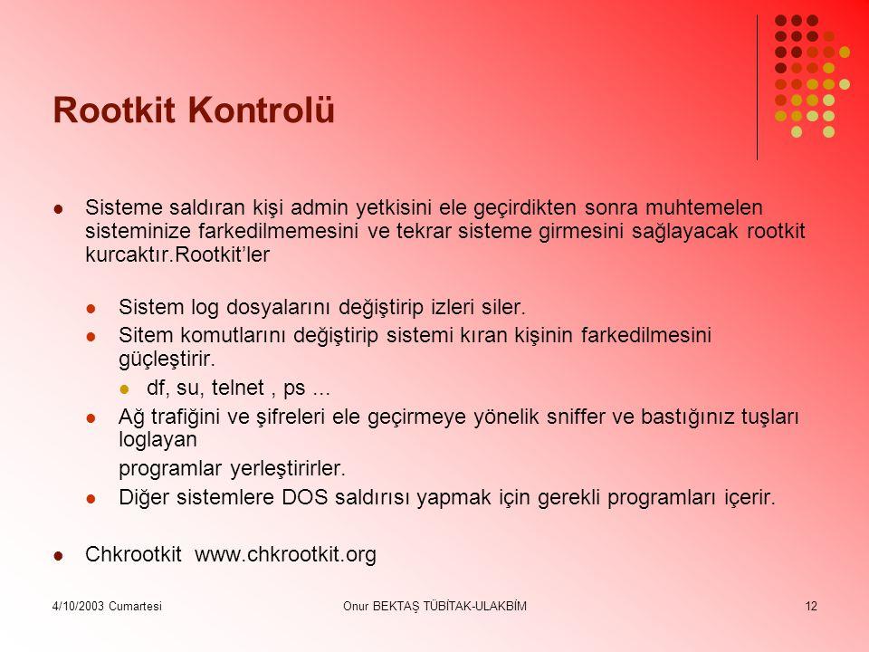 4/10/2003 CumartesiOnur BEKTAŞ TÜBİTAK-ULAKBİM12 Rootkit Kontrolü Sisteme saldıran kişi admin yetkisini ele geçirdikten sonra muhtemelen sisteminize farkedilmemesini ve tekrar sisteme girmesini sağlayacak rootkit kurcaktır.Rootkit'ler Sistem log dosyalarını değiştirip izleri siler.