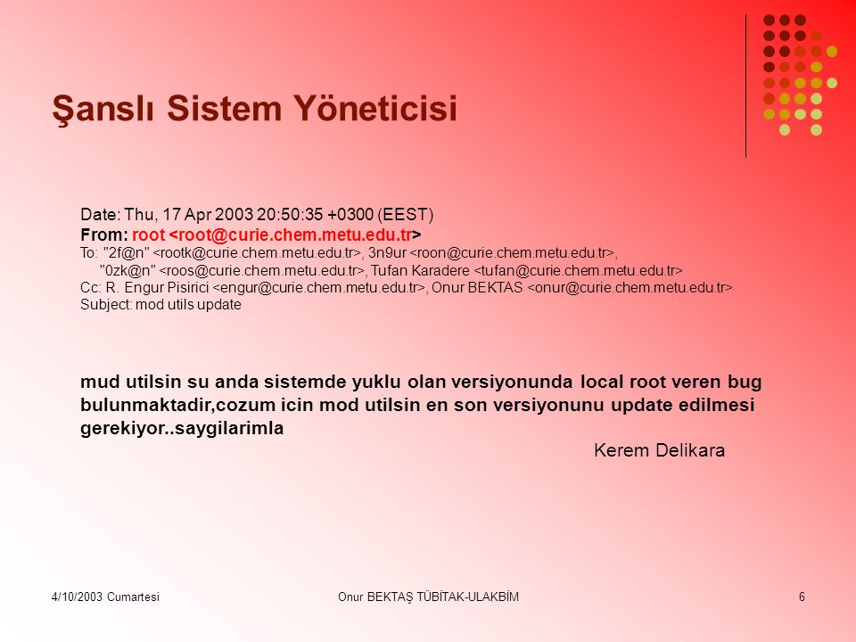 4/10/2003 CumartesiOnur BEKTAŞ TÜBİTAK-ULAKBİM6 Şanslı Sistem Yöneticisi Date: Thu, 17 Apr 2003 20:50:35 +0300 (EEST) From: root To: 2f@n , 3n9ur, 0zk@n , Tufan Karadere Cc: R.