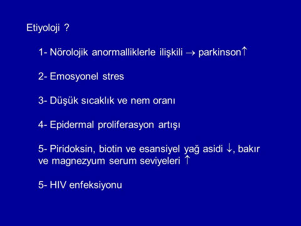 Etiyoloji ? 1- Nörolojik anormalliklerle ilişkili  parkinson  2- Emosyonel stres 3- Düşük sıcaklık ve nem oranı 4- Epidermal proliferasyon artışı 5-